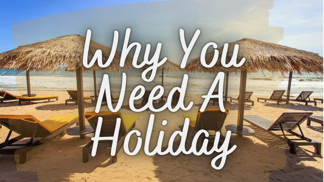 Why You Need A Holiday