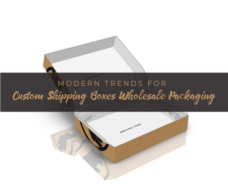 Modern Trends for Custom Shipping Boxes Wholesale Packaging