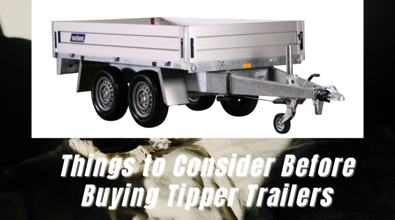 Things to Consider Before Buying Tipper Trailers