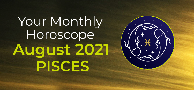 Pisces August 2021 Monthly Horoscope Predictions